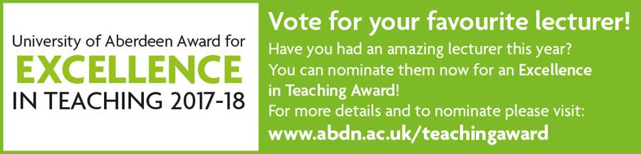 Vote for your favourite lecturer!  Have you had an amazing lecturer this year?  You can nominate them now for an Excellence  in Teaching Award!  For more details and to nominate please visit: www.abdn.ac.uk/teachingaward